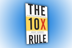 The 10X Rule by Grant Cardone. A Review By Claude Whitacre.